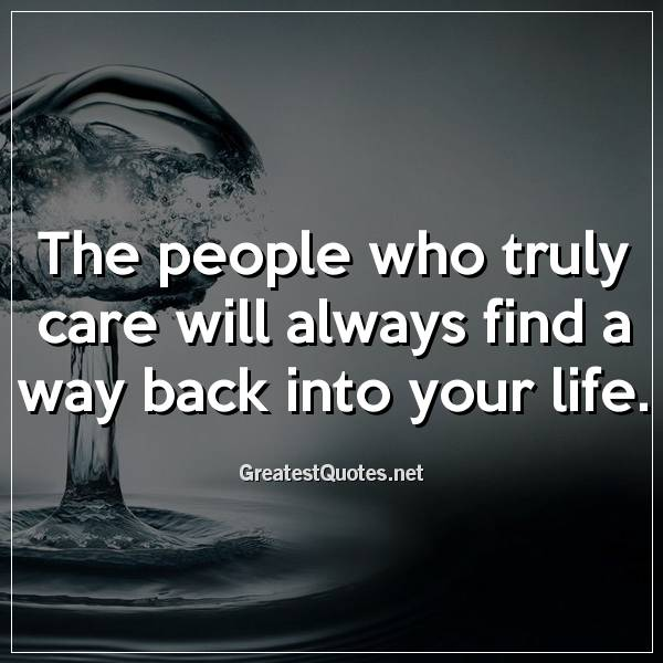 The people who truly care will always find a way back into your life.