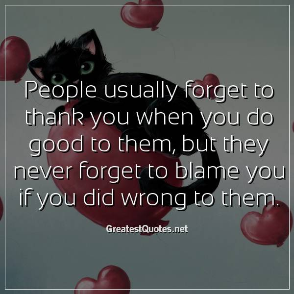 People usually forget to thank you when you do good to them, but they never forget to blame you if you did wrong to them.