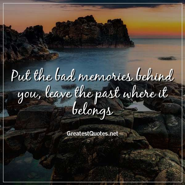 put the bad memories behind you leave the past where it belongs
