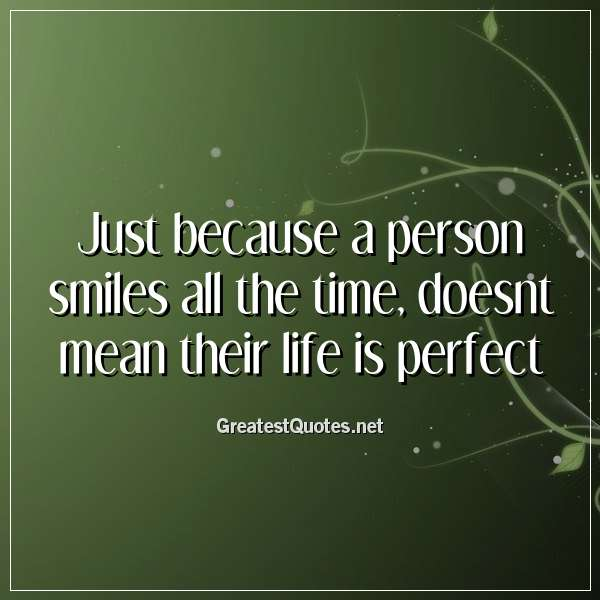 Just because a person smiles all the time, doesnt mean their life is perfect.