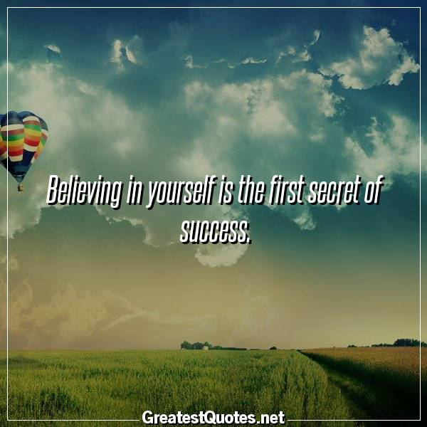 Believing in yourself is the first secret of success.