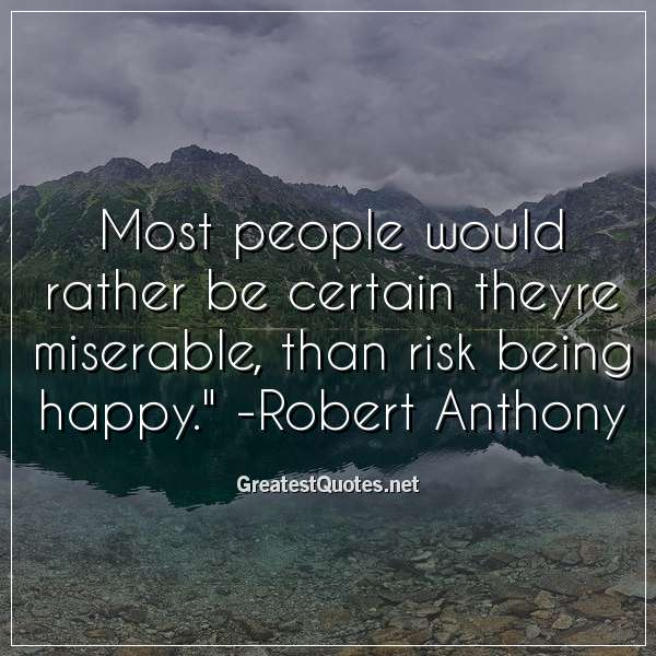Most people would rather be certain theyre miserable, than risk being happy. - Robert Anthony