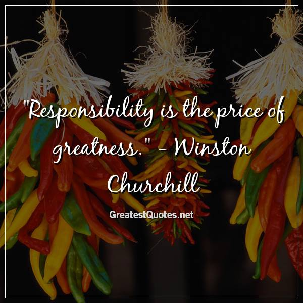 Responsibility is the price of greatness. - Winston Churchill
