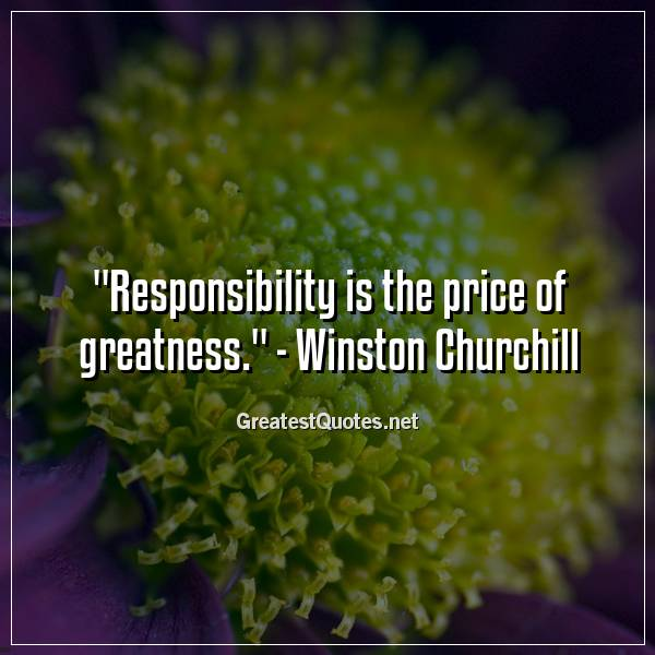 Responsibility is the price of greatness. -Winston Churchill