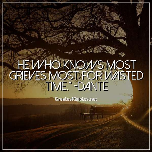 He who knows most grieves most for wasted time. - Dante