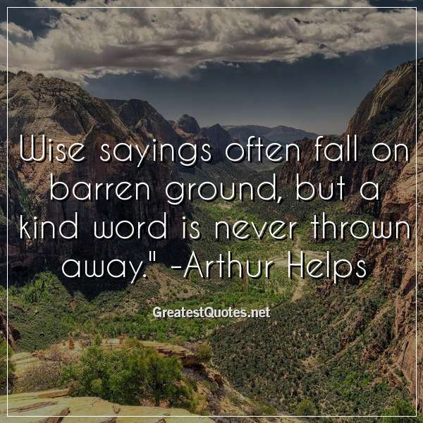 Wise sayings often fall on barren ground; but a kind word is never thrown away. - Arthur Helps
