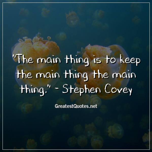 The main thing is to keep the main thing the main thing. - Stephen Covey