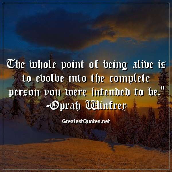 The whole point of being alive is to evolve into the complete person you were intended to be. - Oprah Winfrey
