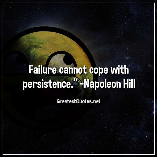 Failure cannot cope with persistence. - Napoleon Hill