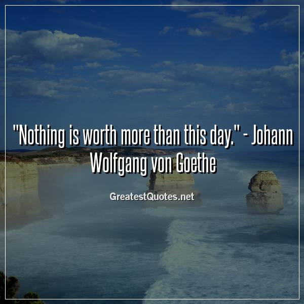 Quote: Nothing is worth more than this day. - Johann Wolfgang von Goethe