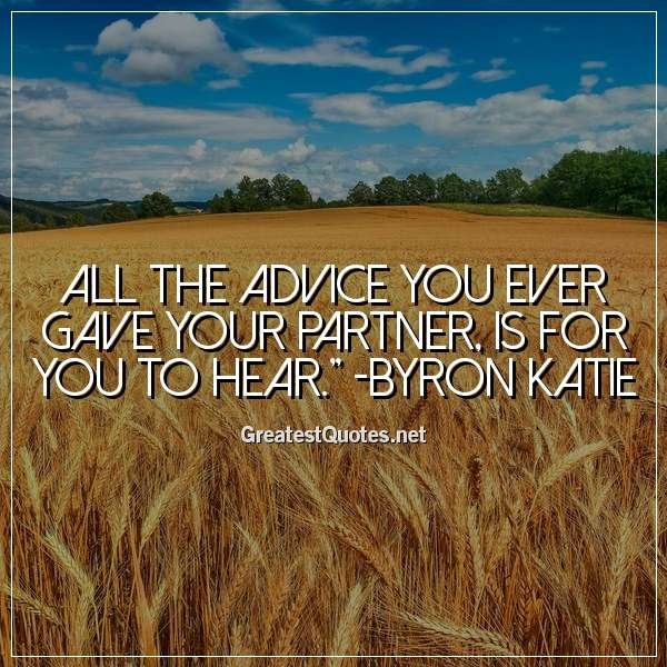 All the advice you ever gave your partner, is for you to hear. - Byron Katie