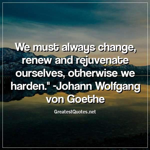 We must always change, renew and rejuvenate ourselves; otherwise we harden. - Johann Wolfgang von Goethe