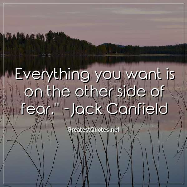 Everything you want is on the other side of fear. - Jack Canfield