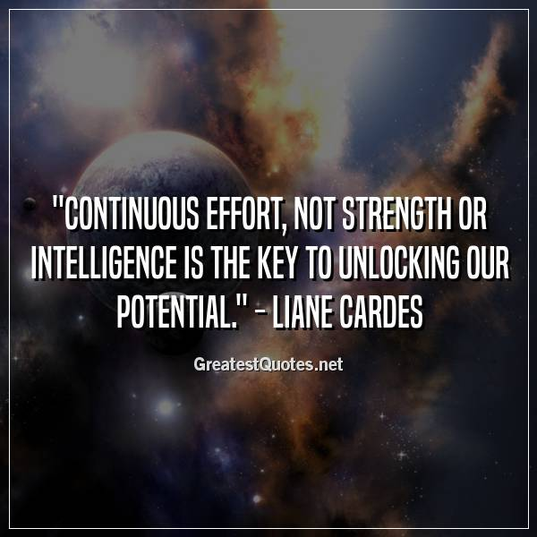 Continuous effort, not strength or intelligence is the key to unlocking our potential. - Liane Cardes