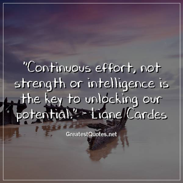 Quote: Continuous effort, not strength or intelligence is the key to unlocking our potential. - Liane Cardes