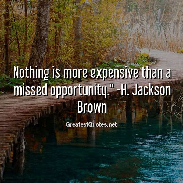 Quote: Nothing is more expensive than a missed opportunity. - H. Jackson Brown