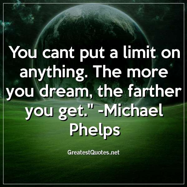You cant put a limit on anything. The more you dream, the farther you get. - Michael Phelps