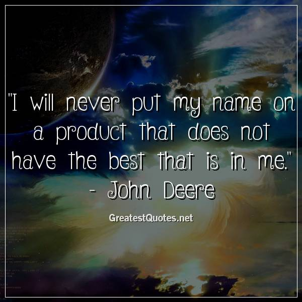 Quote: I will never put my name on a product that does not have the best that is in me. - John Deere