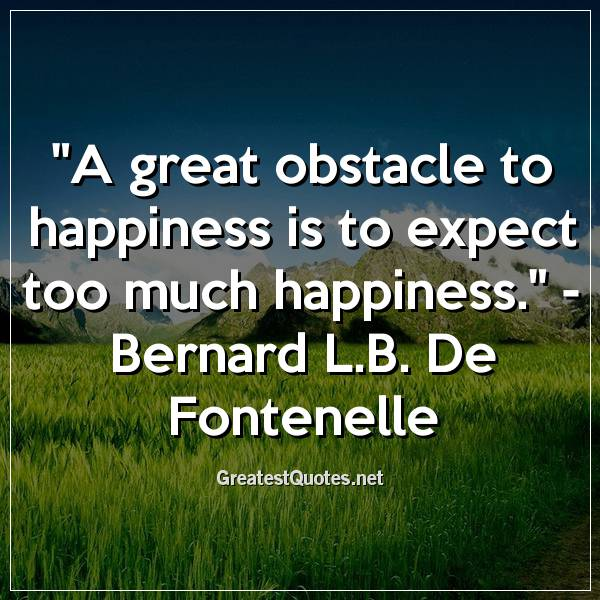 Quote: A great obstacle to happiness is to expect too much happiness. - Bernard L.B. De Fontenelle
