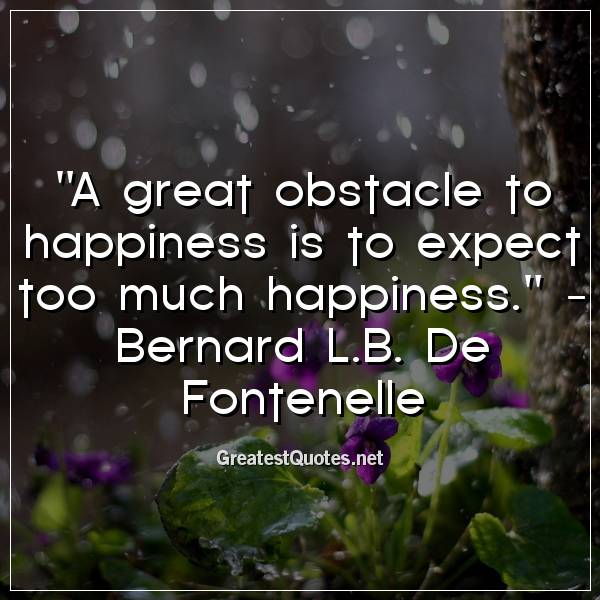 A great obstacle to happiness is to expect too much happiness. -Bernard L.B. De Fontenelle