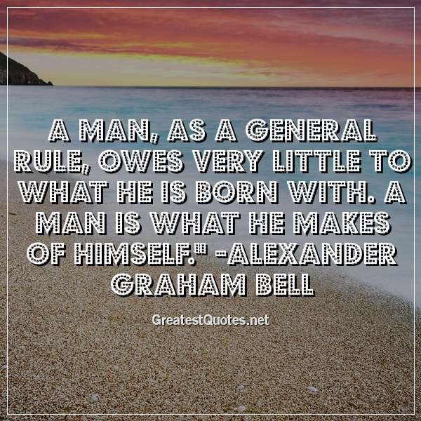 A man, as a general rule, owes very little to what he is born with. A man is what he makes of himself. - Alexander Graham Bell