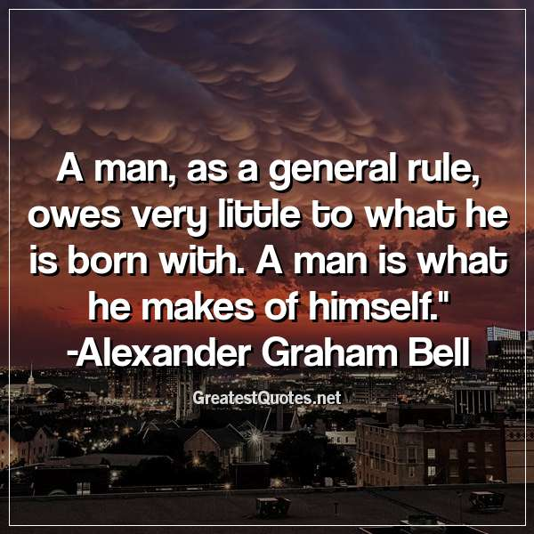 Quote: A man, as a general rule, owes very little to what he is born with. A man is what he makes of himself. - Alexander Graham Bell