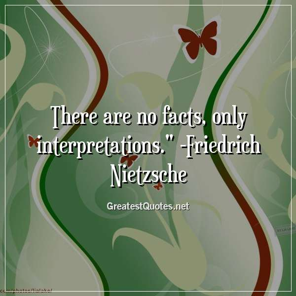 Quote: There are no facts, only interpretations. - Friedrich Nietzsche