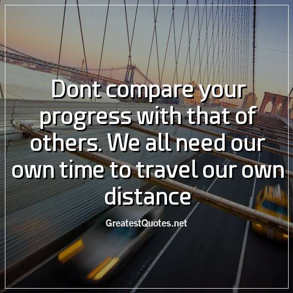 Dont compare your progress with that of others. We all need our own time to travel our own distance.