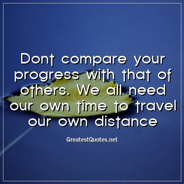 Quote: Dont compare your progress with that of others. We all need our own time to travel our own distance.
