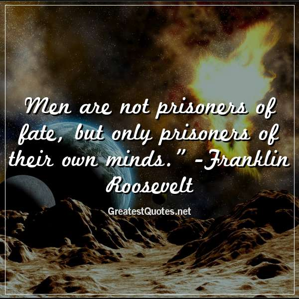 Men are not prisoners of fate, but only prisoners of their own minds. - Franklin Roosevelt