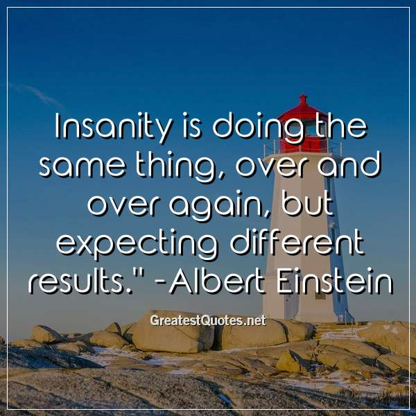 Insanity is doing the same thing, over and over again, but expecting different results. - Albert Einstein