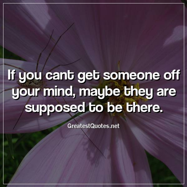 If you cant get someone off your mind, maybe they are supposed to be there.