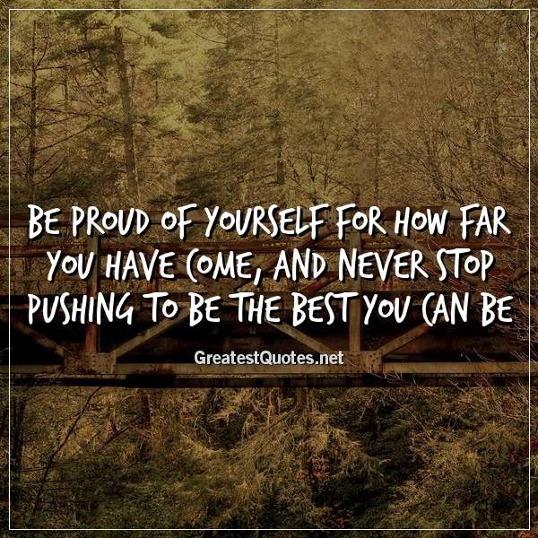 Be proud of yourself for how far you have come, and never stop pushing to be the best you can be.