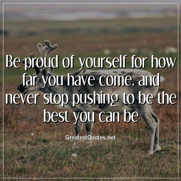 Quote: Be proud of yourself for how far you have come, and never stop pushing to be the best you can be.