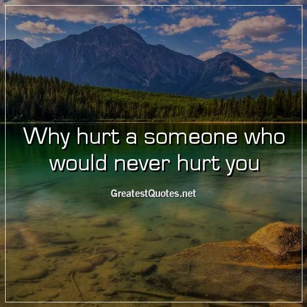 why hurt a someone who would never hurt you