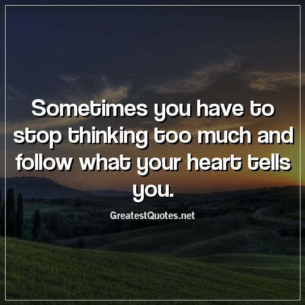 Sometimes you have to stop thinking too much and follow what your heart tells you.
