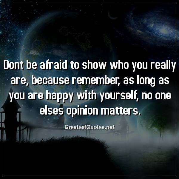 Dont be afraid to show who you really are, because remember, as long as you are happy with yourself, no one elses opinion matters