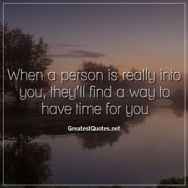 When a person is really into you, they'll find a way to have time for you.
