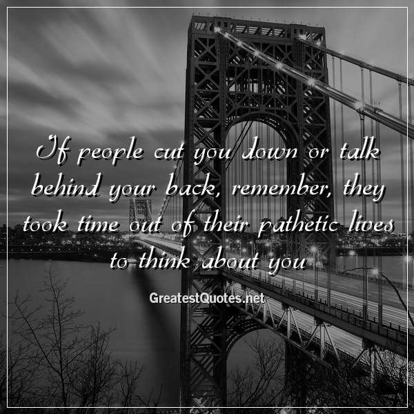 If people cut you down or talk behind your back, remember, they took time out of their pathetic lives to think about you.