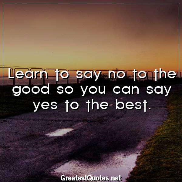 Learn to say no to the good so you can say yes to the best.