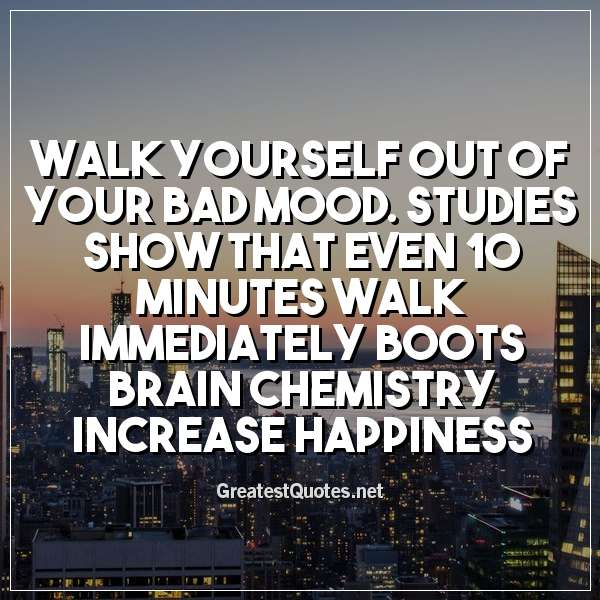 Walk yourself out of your bad mood. Studies show that even 10 minutes walk immediately boots brain chemistry increase happiness.