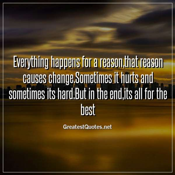 Everything happens for a reason,that reason causes change.Sometimes it hurts and sometimes its hard.But in the end,its all for the best