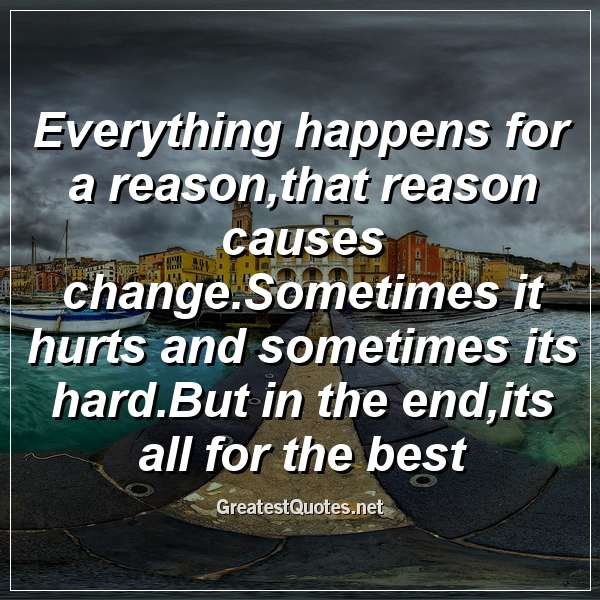 Everything happens for a reason,that reason causes change.Sometimes it hurts and sometimes its hard.But in the end,its all for the best.
