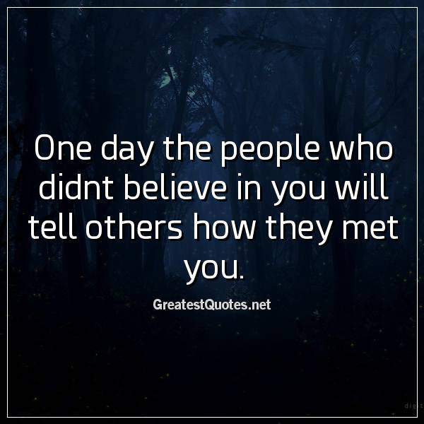 One day the people who didnt believe in you will tell others how they met you