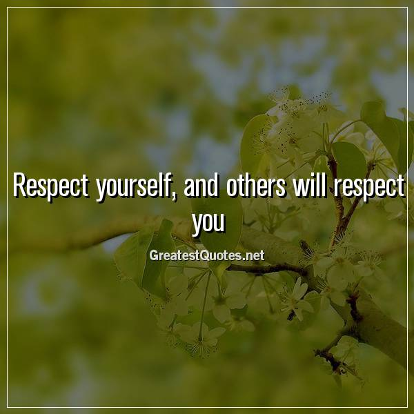 Respect yourself, and others will respect you