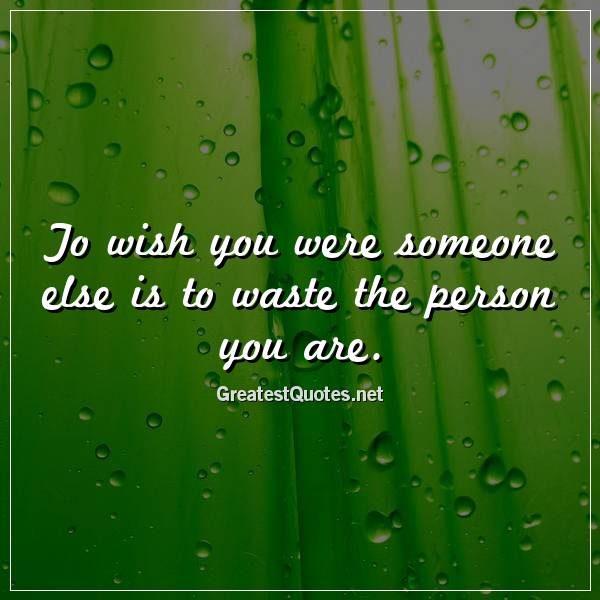 Quote: To wish you were someone else is to waste the person you are.