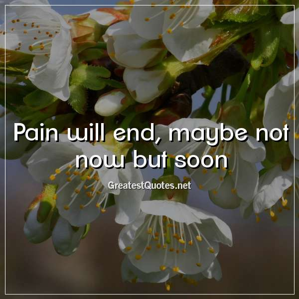 Pain will end, maybe not now but soon