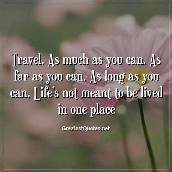 Travel. As much as you can. As far as you can. As long as you can. Life's not meant to be lived in one place