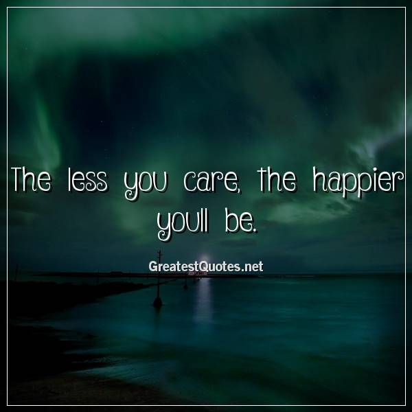 The less you care, the happier youll be