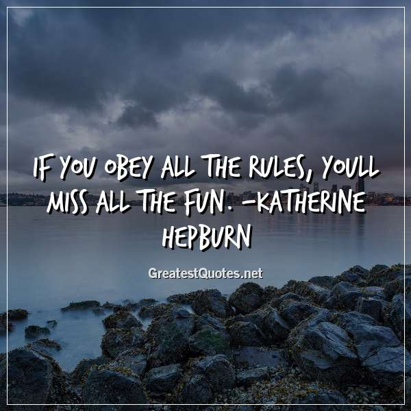 If you obey all the rules, youll miss all the fun. - Katherine Hepburn